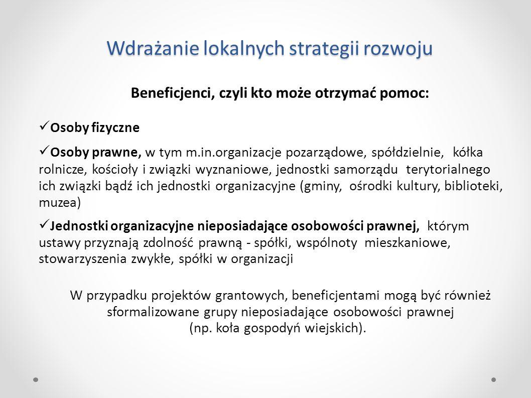 Wdrażanie lokalnych strategii rozwoju Beneficjenci, czyli kto może otrzymać pomoc: Osoby fizyczne Osoby prawne, w tym m.in.organizacje pozarządowe, sp