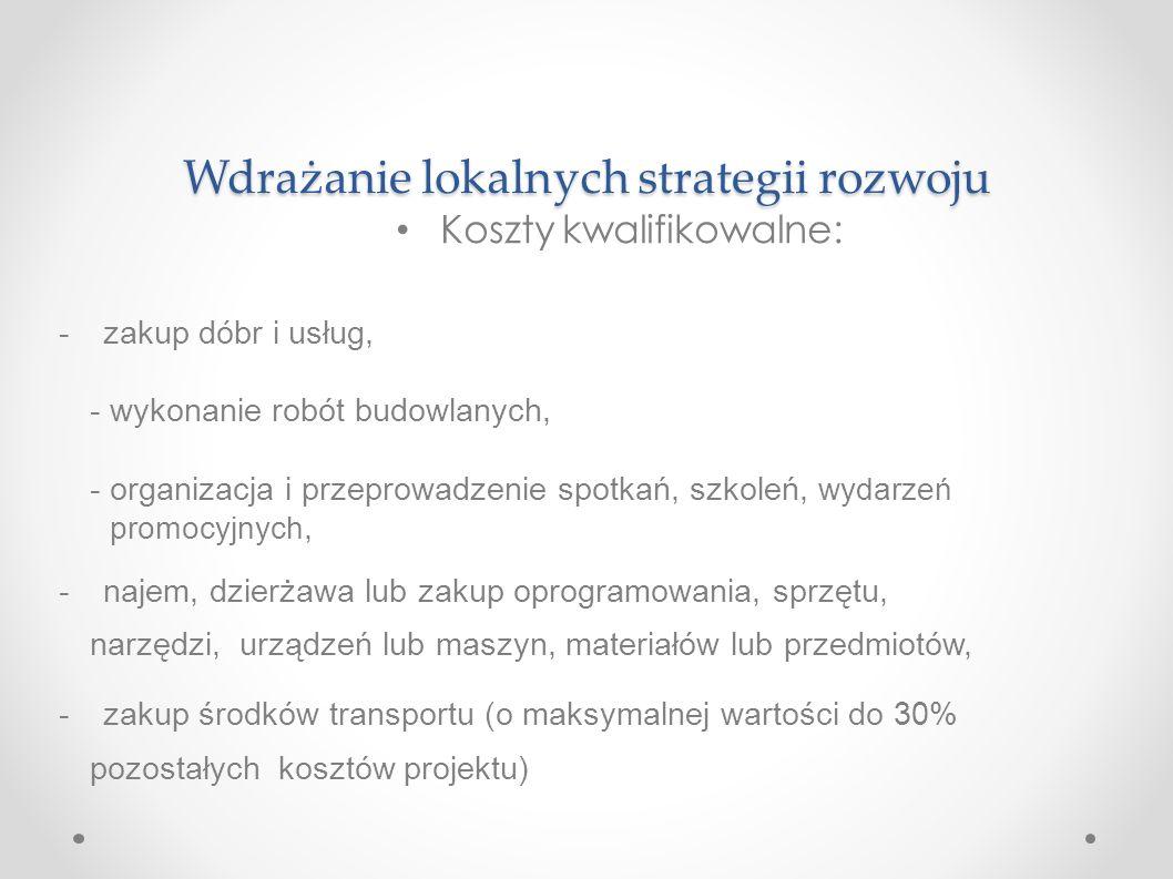 Wdrażanie lokalnych strategii rozwoju Koszty kwalifikowalne: -zakup dóbr i usług, -wykonanie robót budowlanych, -organizacja i przeprowadzenie spotkań