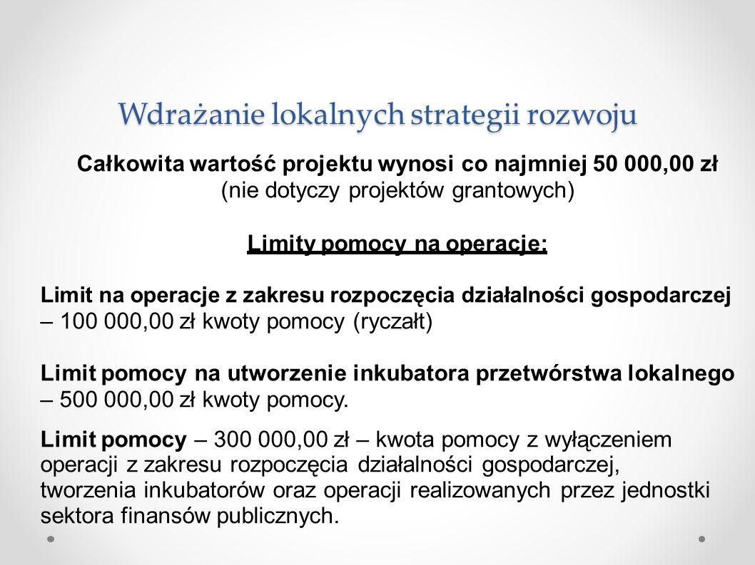 Wdrażanie lokalnych strategii rozwoju Całkowita wartość projektu wynosi co najmniej 50 000,00 zł (nie dotyczy projektów grantowych) Limity pomocy na operacje: Limit na operacje z zakresu rozpoczęcia działalności gospodarczej –100 000,00 zł kwoty pomocy (ryczałt) Limit pomocy na utworzenie inkubatora przetwórstwa lokalnego –500 000,00 zł kwoty pomocy.