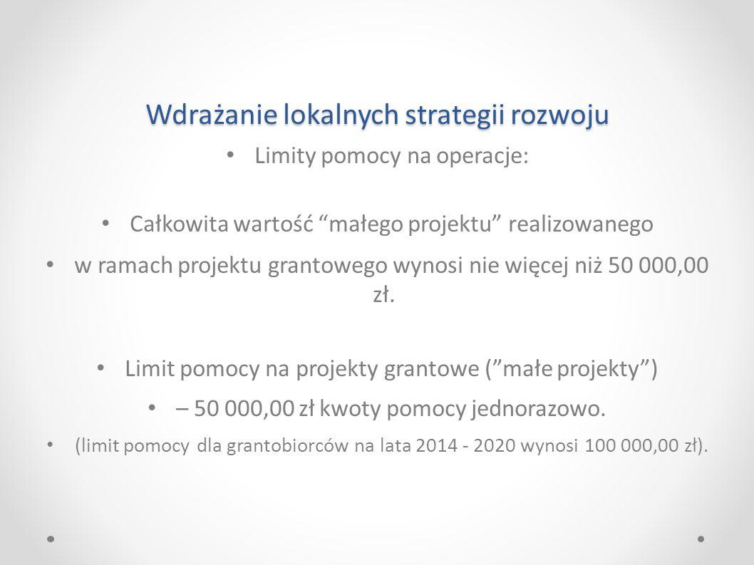 Wdrażanie lokalnych strategii rozwoju Limity pomocy na operacje: Całkowita wartość małego projektu realizowanego w ramach projektu grantowego wynosi nie więcej niż 50 000,00 zł.