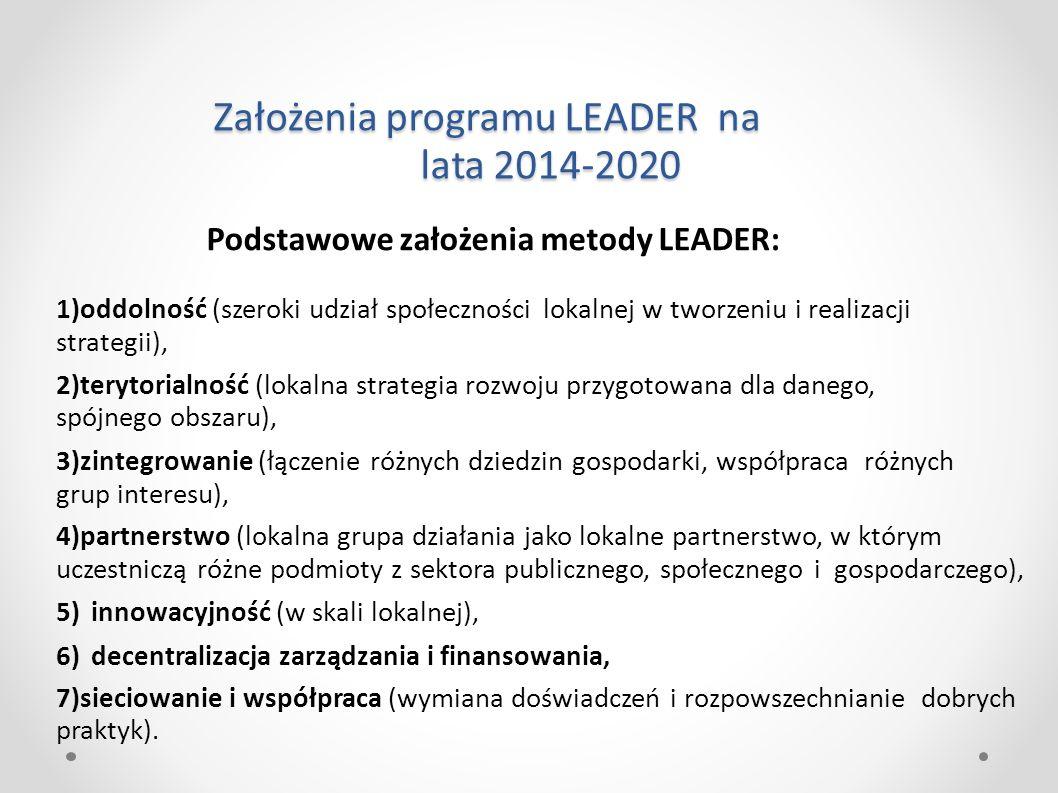 Założenia programu LEADER na lata 2014-2020 Podstawowe założenia metody LEADER: 1)oddolność (szeroki udział społeczności lokalnej w tworzeniu i realizacji strategii), 2)terytorialność (lokalna strategia rozwoju przygotowana dla danego, spójnego obszaru), 3)zintegrowanie (łączenie różnych dziedzin gospodarki, współpraca różnych grup interesu), 4)partnerstwo (lokalna grupa działania jako lokalne partnerstwo, w którym uczestniczą różne podmioty z sektora publicznego, społecznego i gospodarczego), 5)innowacyjność (w skali lokalnej), 6)decentralizacja zarządzania i finansowania, 7)sieciowanie i współpraca (wymiana doświadczeń i rozpowszechnianie dobrych praktyk).