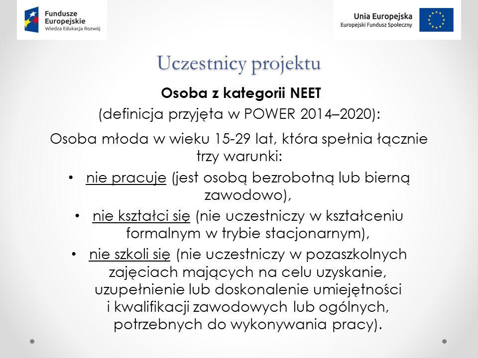 Uczestnicy projektu Osoba z kategorii NEET (definicja przyjęta w POWER 2014–2020): Osoba młoda w wieku 15-29 lat, która spełnia łącznie trzy warunki: nie pracuje (jest osobą bezrobotną lub bierną zawodowo), nie kształci się (nie uczestniczy w kształceniu formalnym w trybie stacjonarnym), nie szkoli się (nie uczestniczy w pozaszkolnych zajęciach mających na celu uzyskanie, uzupełnienie lub doskonalenie umiejętności i kwalifikacji zawodowych lub ogólnych, potrzebnych do wykonywania pracy).