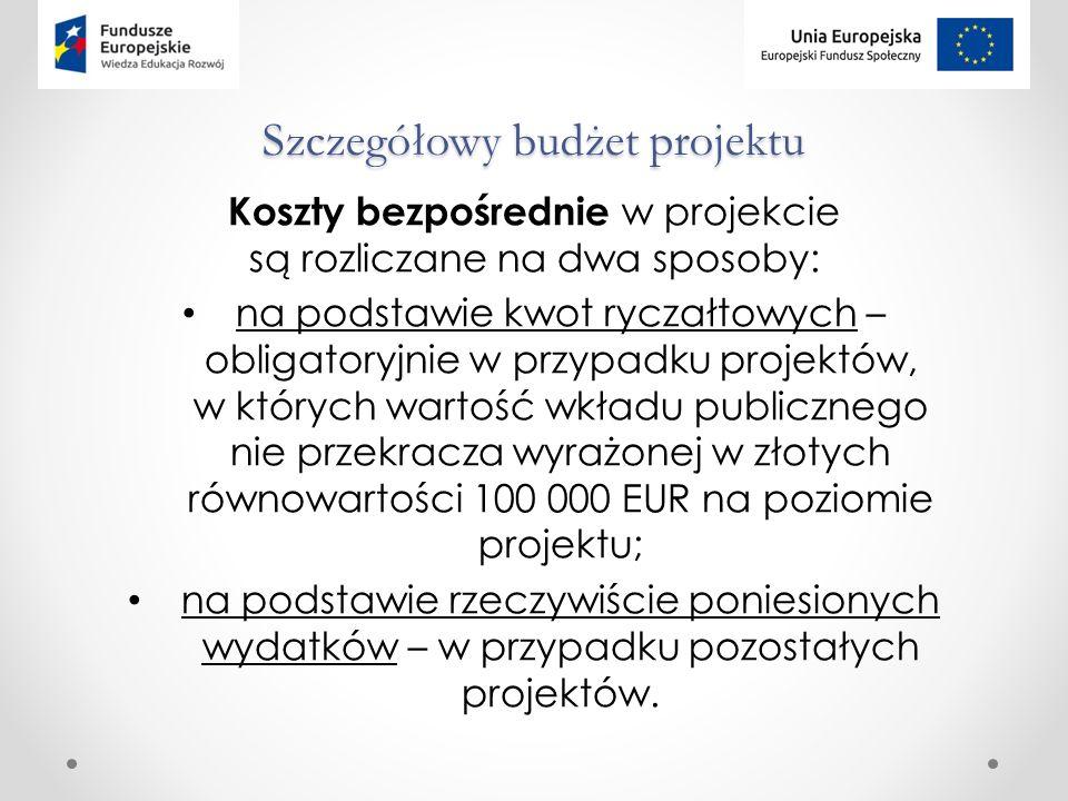 Szczegółowy budżet projektu Koszty bezpośrednie w projekcie są rozliczane na dwa sposoby: na podstawie kwot ryczałtowych – obligatoryjnie w przypadku projektów, w których wartość wkładu publicznego nie przekracza wyrażonej w złotych równowartości 100 000 EUR na poziomie projektu; na podstawie rzeczywiście poniesionych wydatków – w przypadku pozostałych projektów.