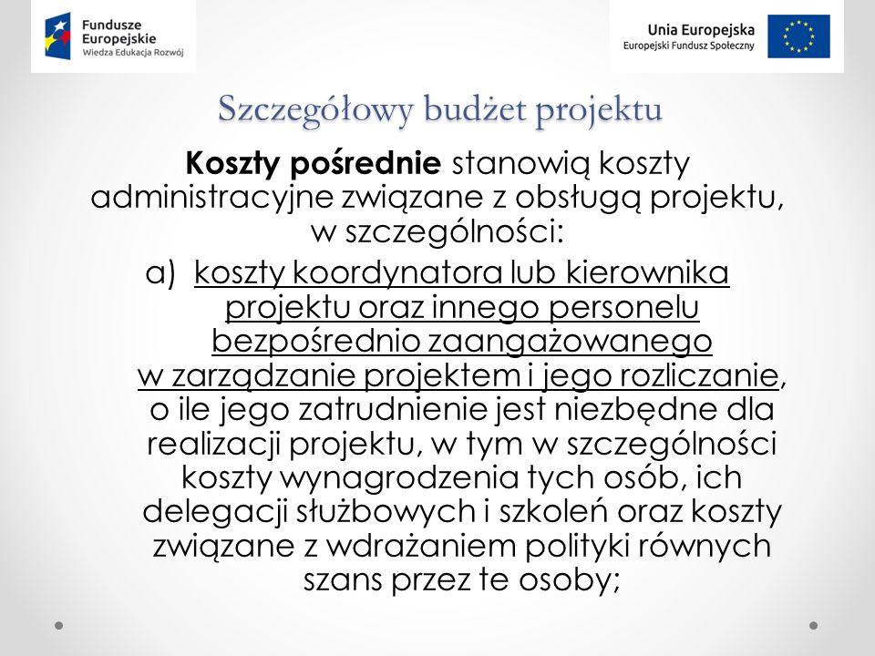 Szczegółowy budżet projektu Koszty pośrednie stanowią koszty administracyjne związane z obsługą projektu, w szczególności: a)koszty koordynatora lub kierownika projektu oraz innego personelu bezpośrednio zaangażowanego w zarządzanie projektem i jego rozliczanie, o ile jego zatrudnienie jest niezbędne dla realizacji projektu, w tym w szczególności koszty wynagrodzenia tych osób, ich delegacji służbowych i szkoleń oraz koszty związane z wdrażaniem polityki równych szans przez te osoby;