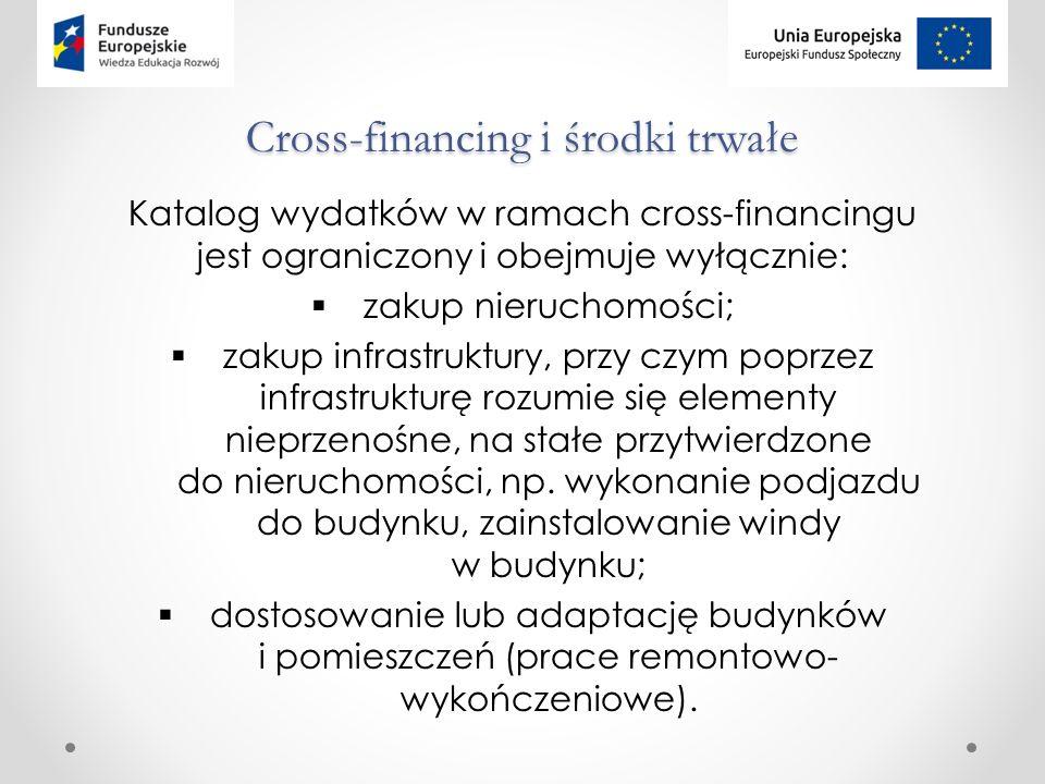 Cross-financing i środki trwałe Katalog wydatków w ramach cross-financingu jest ograniczony i obejmuje wyłącznie:  zakup nieruchomości;  zakup infrastruktury, przy czym poprzez infrastrukturę rozumie się elementy nieprzenośne, na stałe przytwierdzone do nieruchomości, np.