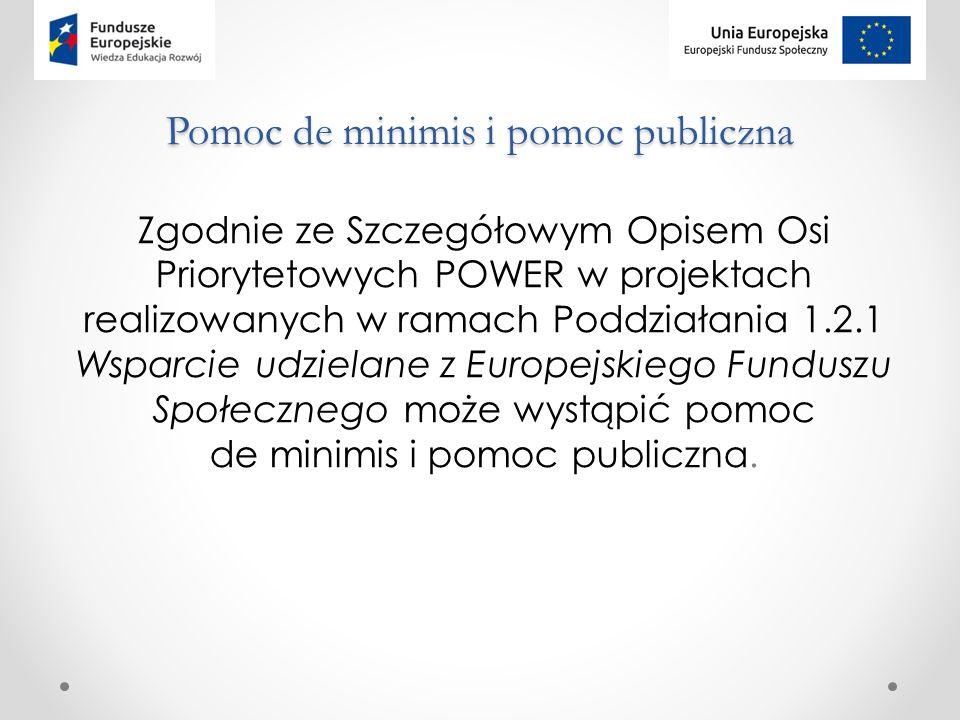 Pomoc de minimis i pomoc publiczna Zgodnie ze Szczegółowym Opisem Osi Priorytetowych POWER w projektach realizowanych w ramach Poddziałania 1.2.1 Wsparcie udzielane z Europejskiego Funduszu Społecznego może wystąpić pomoc de minimis i pomoc publiczna.