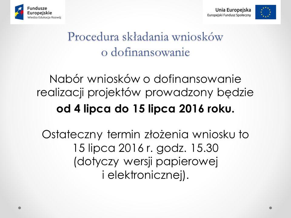 Procedura składania wniosków o dofinansowanie Nabór wniosków o dofinansowanie realizacji projektów prowadzony będzie od 4 lipca do 15 lipca 2016 roku.