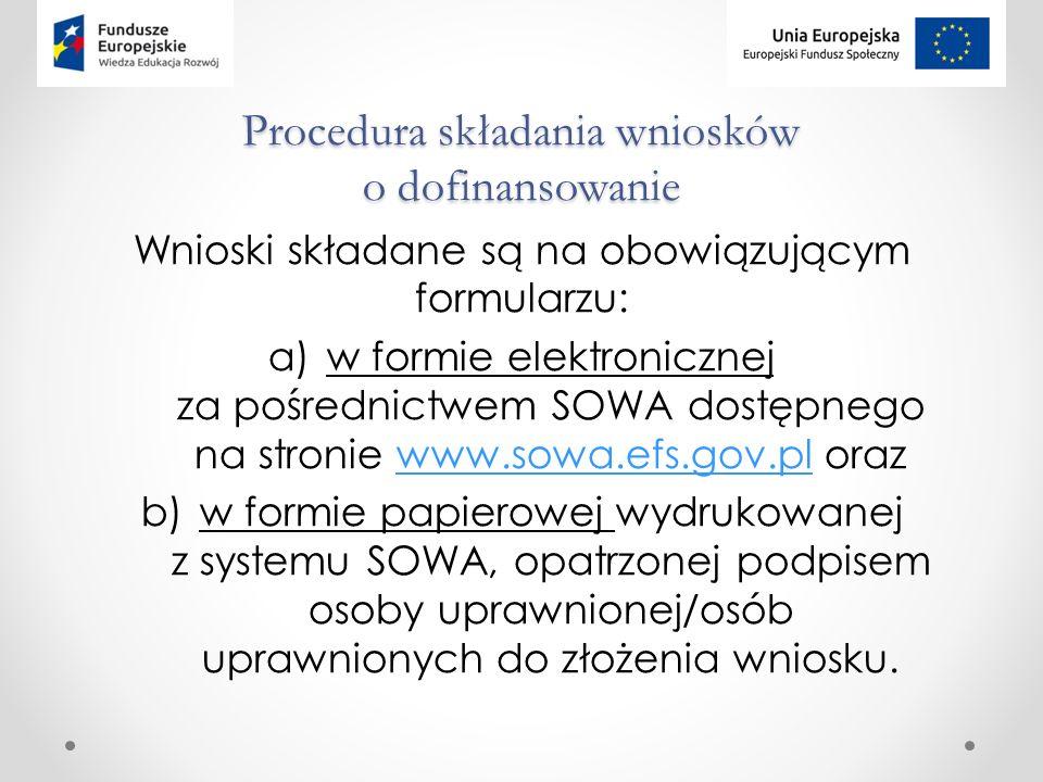 Procedura składania wniosków o dofinansowanie Wnioski składane są na obowiązującym formularzu: a)w formie elektronicznej za pośrednictwem SOWA dostępnego na stronie www.sowa.efs.gov.pl orazwww.sowa.efs.gov.pl b)w formie papierowej wydrukowanej z systemu SOWA, opatrzonej podpisem osoby uprawnionej/osób uprawnionych do złożenia wniosku.