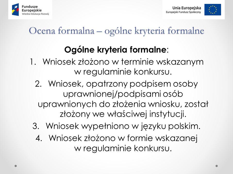 Ocena formalna – ogólne kryteria formalne Ogólne kryteria formalne : 1.Wniosek złożono w terminie wskazanym w regulaminie konkursu.