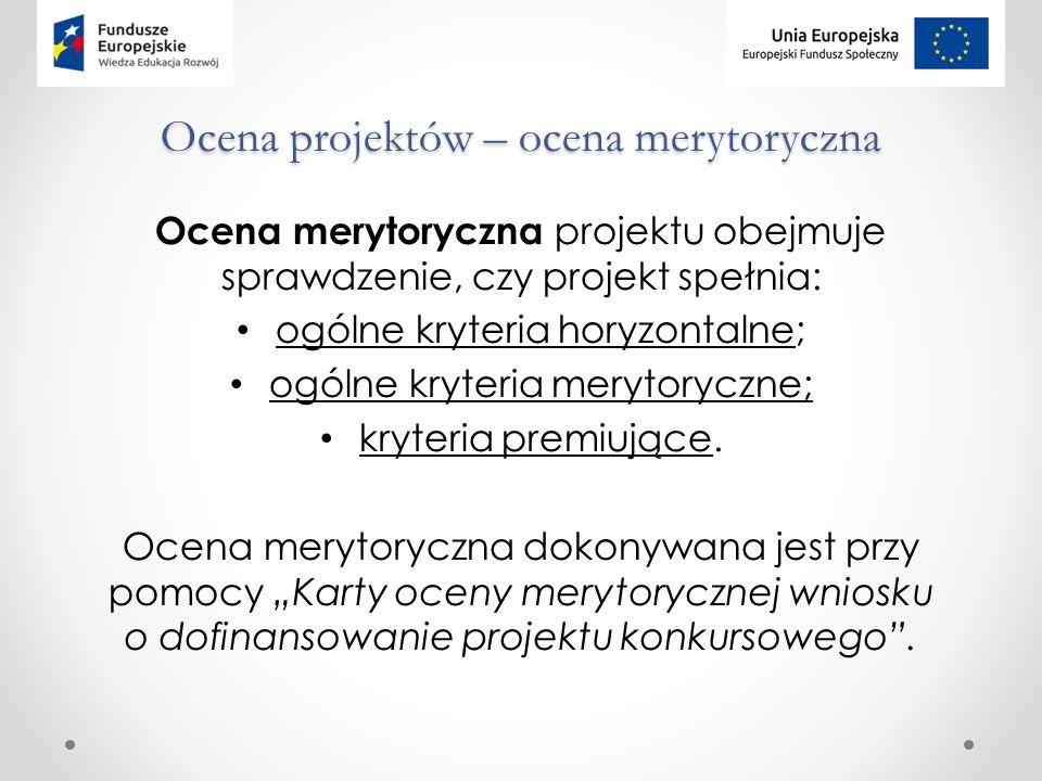 Ocena projektów – ocena merytoryczna Ocena merytoryczna projektu obejmuje sprawdzenie, czy projekt spełnia: ogólne kryteria horyzontalne; ogólne kryteria merytoryczne; kryteria premiujące.