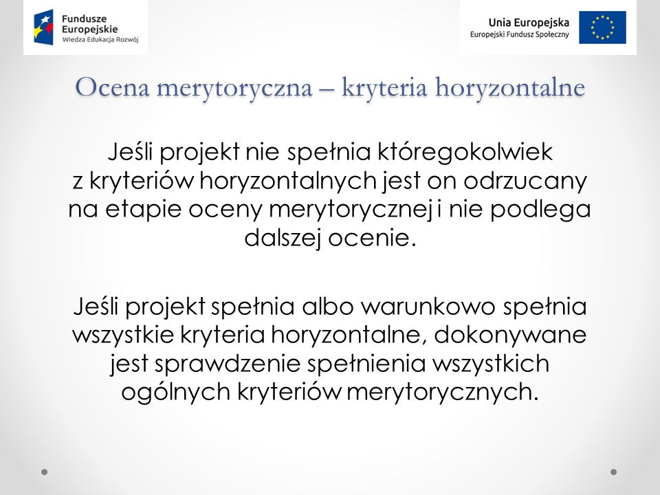 Ocena merytoryczna – kryteria horyzontalne Jeśli projekt nie spełnia któregokolwiek z kryteriów horyzontalnych jest on odrzucany na etapie oceny merytorycznej i nie podlega dalszej ocenie.
