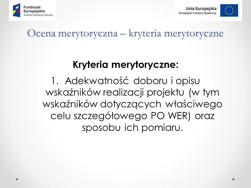 Ocena merytoryczna – kryteria merytoryczne Kryteria merytoryczne: 1.Adekwatność doboru i opisu wskaźników realizacji projektu (w tym wskaźników dotyczących właściwego celu szczegółowego PO WER) oraz sposobu ich pomiaru.
