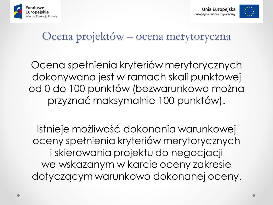 Ocena projektów – ocena merytoryczna Ocena spełnienia kryteriów merytorycznych dokonywana jest w ramach skali punktowej od 0 do 100 punktów (bezwarunkowo można przyznać maksymalnie 100 punktów).