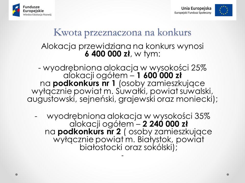 Kwota przeznaczona na konkurs Alokacja przewidziana na konkurs wynosi 6 400 000 zł, w tym: - wyodrębniona alokacja w wysokości 25% alokacji ogółem – 1 600 000 zł na podkonkurs nr 1 (osoby zamieszkujące wyłącznie powiat m.