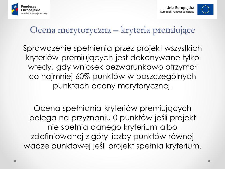 Ocena merytoryczna – kryteria premiujące Sprawdzenie spełnienia przez projekt wszystkich kryteriów premiujących jest dokonywane tylko wtedy, gdy wniosek bezwarunkowo otrzymał co najmniej 60% punktów w poszczególnych punktach oceny merytorycznej.