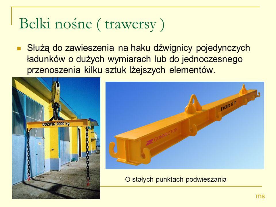 Belki nośne ( trawersy ) Służą do zawieszenia na haku dźwignicy pojedynczych ładunków o dużych wymiarach lub do jednoczesnego przenoszenia kilku sztuk lżejszych elementów.