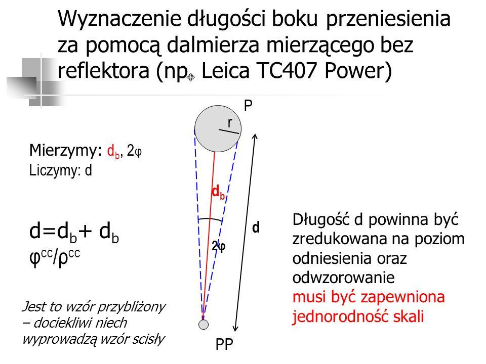 Wyznaczenie długości boku przeniesienia za pomocą dalmierza mierzącego bez reflektora (np. Leica TC407 Power) P PP Mierzymy: d b, 2 φ Liczymy: d d dbd