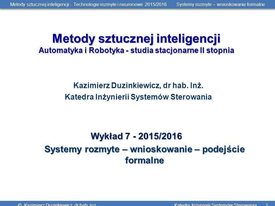 Metody sztucznej inteligencji - Technologie rozmyte i neuronowe 2015/2016 Systemy rozmyte – wnioskowanie formalne © Kazimierz Duzinkiewicz, dr hab. in
