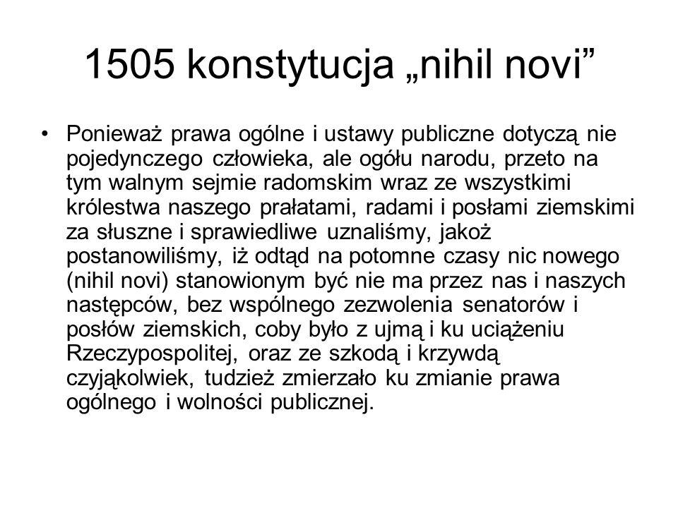 """1505 konstytucja """"nihil novi"""" Ponieważ prawa ogólne i ustawy publiczne dotyczą nie pojedynczego człowieka, ale ogółu narodu, przeto na tym walnym sejm"""