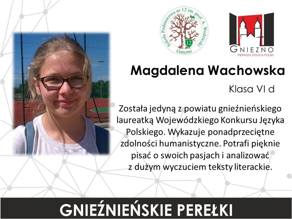 Magdalena Wachowska Klasa VI d Została jedyną z powiatu gnieźnieńskiego laureatką Wojewódzkiego Konkursu Języka Polskiego.