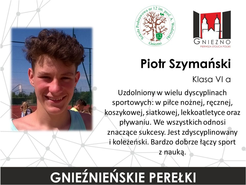 Piotr Szymański Klasa VI a Uzdolniony w wielu dyscyplinach sportowych: w piłce nożnej, ręcznej, koszykowej, siatkowej, lekkoatletyce oraz pływaniu.