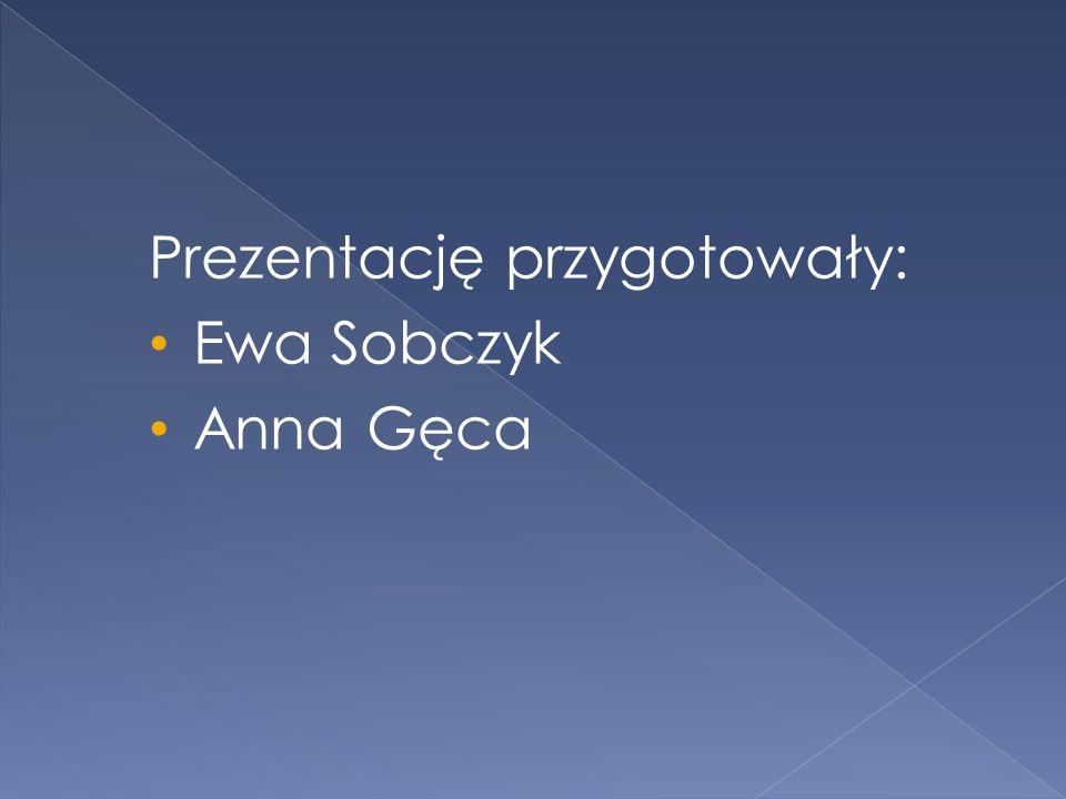 Prezentację przygotowały: Ewa Sobczyk Anna Gęca