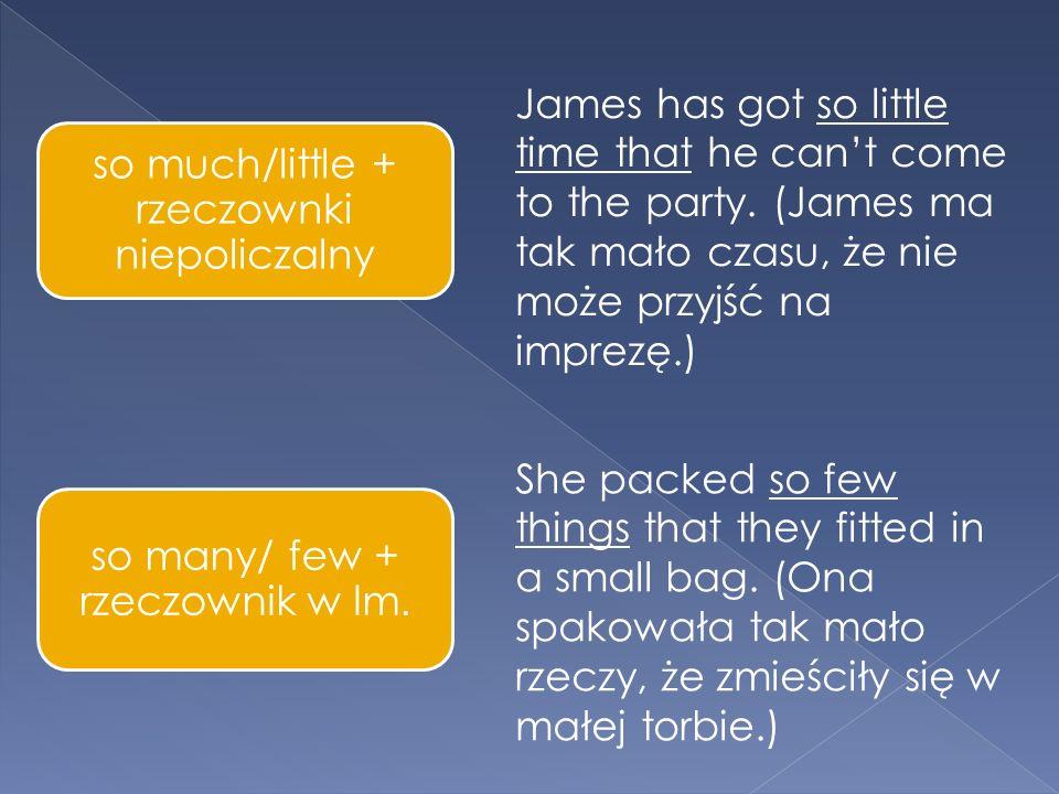 so much/little + rzeczownki niepoliczalny so many/ few + rzeczownik w lm.