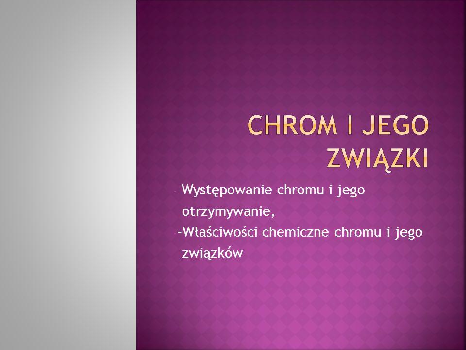 - Występowanie chromu i jego otrzymywanie, - -Właściwości chemiczne chromu i jego związków