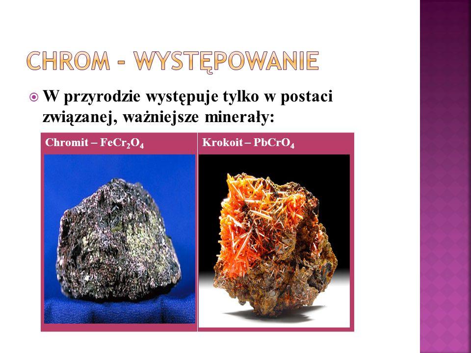  W przyrodzie występuje tylko w postaci związanej, ważniejsze minerały: Chromit – FeCr 2 O 4 Krokoit – PbCrO 4