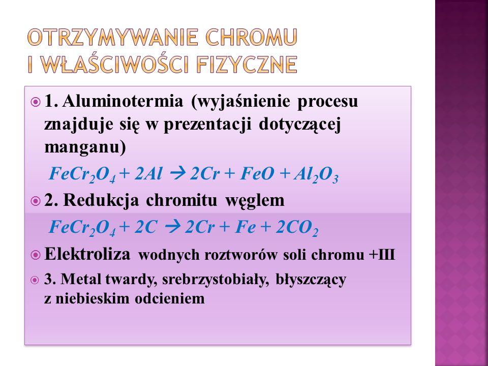  1. Aluminotermia (wyjaśnienie procesu znajduje się w prezentacji dotyczącej manganu) FeCr 2 O 4 + 2Al  2Cr + FeO + Al 2 O 3  2. Redukcja chromitu