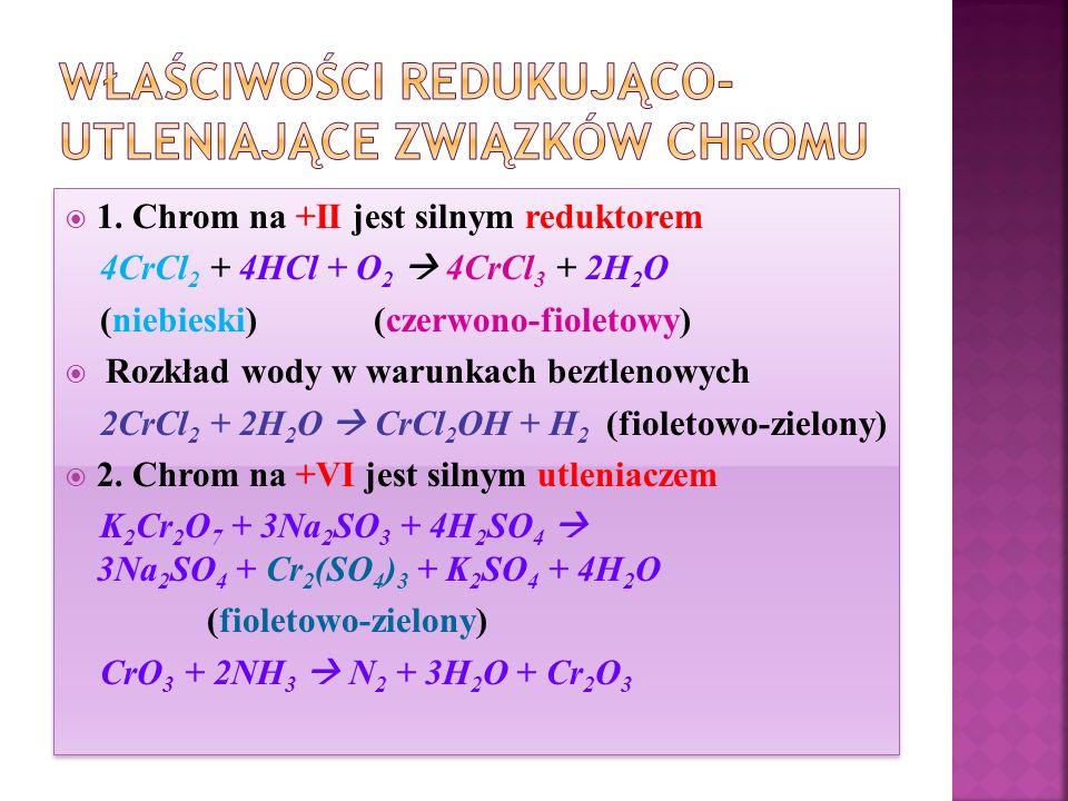  1. Chrom na +II jest silnym reduktorem 4CrCl 2 + 4HCl + O 2  4CrCl 3 + 2H 2 O (niebieski) (czerwono-fioletowy)  Rozkład wody w warunkach beztlenow