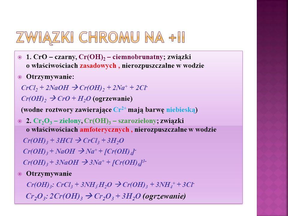 1. CrO – czarny, Cr(OH) 2 – ciemnobrunatny; związki o właściwościach zasadowych, nierozpuszczalne w wodzie  Otrzymywanie: CrCl 2 + 2NaOH  Cr(OH) 2