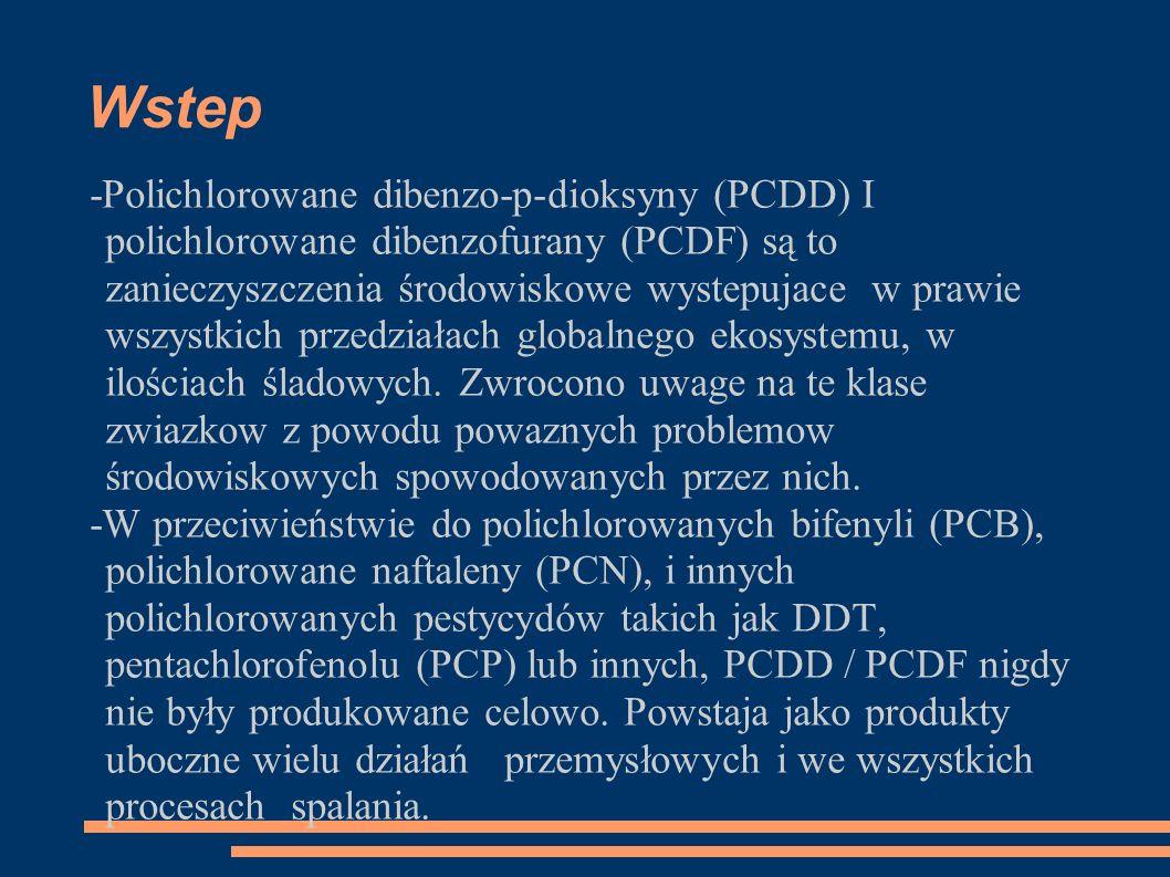 Wstep -Polichlorowane dibenzo-p-dioksyny (PCDD) I polichlorowane dibenzofurany (PCDF) są to zanieczyszczenia środowiskowe wystepujace w prawie wszystkich przedziałach globalnego ekosystemu, w ilościach śladowych.