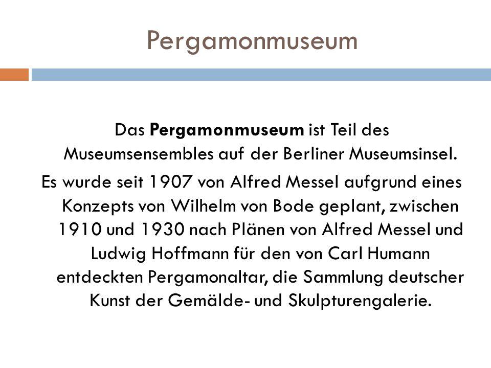 Pergamonmuseum Das Pergamonmuseum ist Teil des Museumsensembles auf der Berliner Museumsinsel. Es wurde seit 1907 von Alfred Messel aufgrund eines Kon