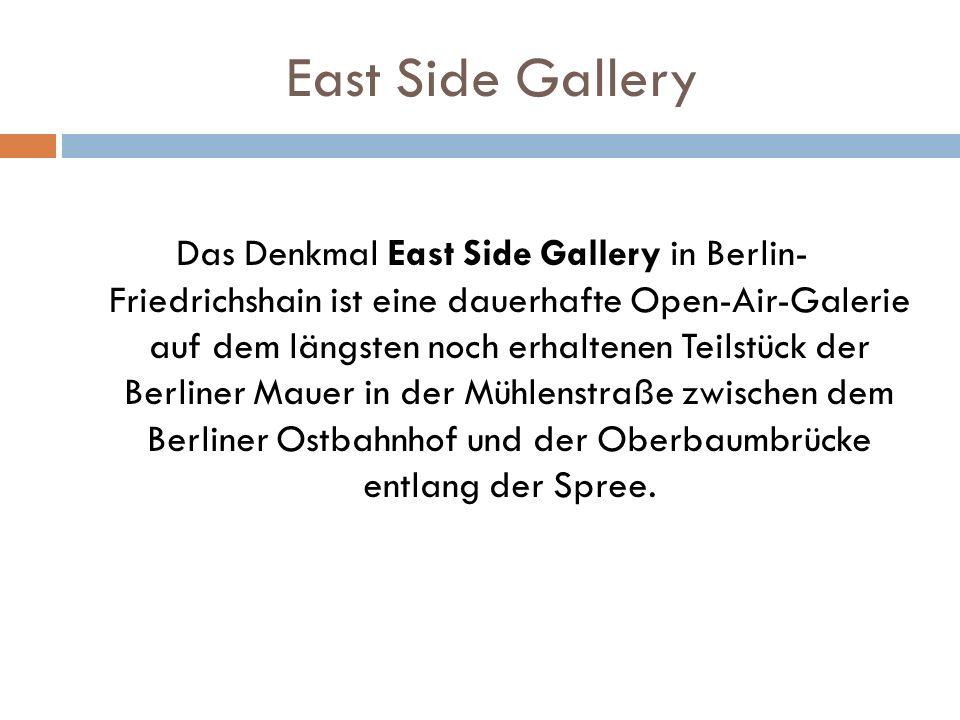 East Side Gallery Das Denkmal East Side Gallery in Berlin- Friedrichshain ist eine dauerhafte Open-Air-Galerie auf dem längsten noch erhaltenen Teilstück der Berliner Mauer in der Mühlenstraße zwischen dem Berliner Ostbahnhof und der Oberbaumbrücke entlang der Spree.