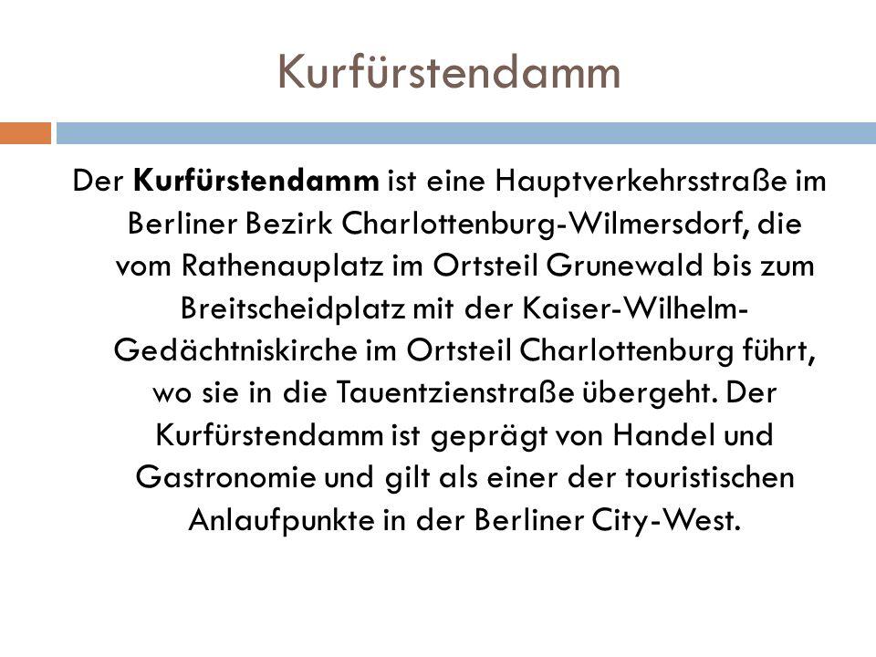 Kurfürstendamm Der Kurfürstendamm ist eine Hauptverkehrsstraße im Berliner Bezirk Charlottenburg-Wilmersdorf, die vom Rathenauplatz im Ortsteil Grunewald bis zum Breitscheidplatz mit der Kaiser-Wilhelm- Gedächtniskirche im Ortsteil Charlottenburg führt, wo sie in die Tauentzienstraße übergeht.