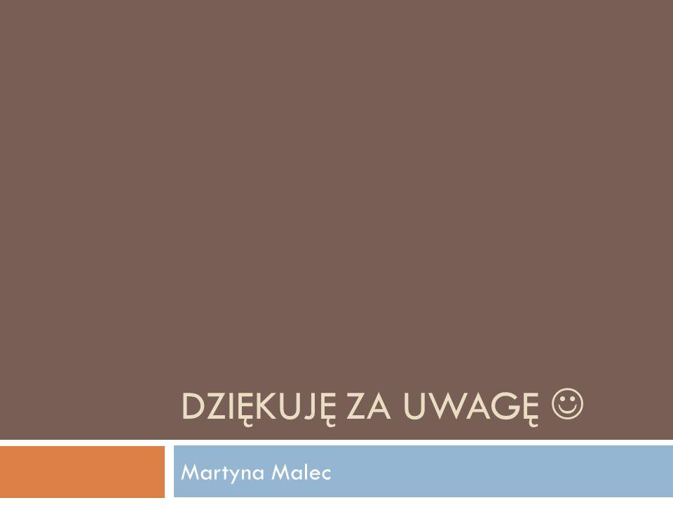 DZIĘKUJĘ ZA UWAGĘ Martyna Malec