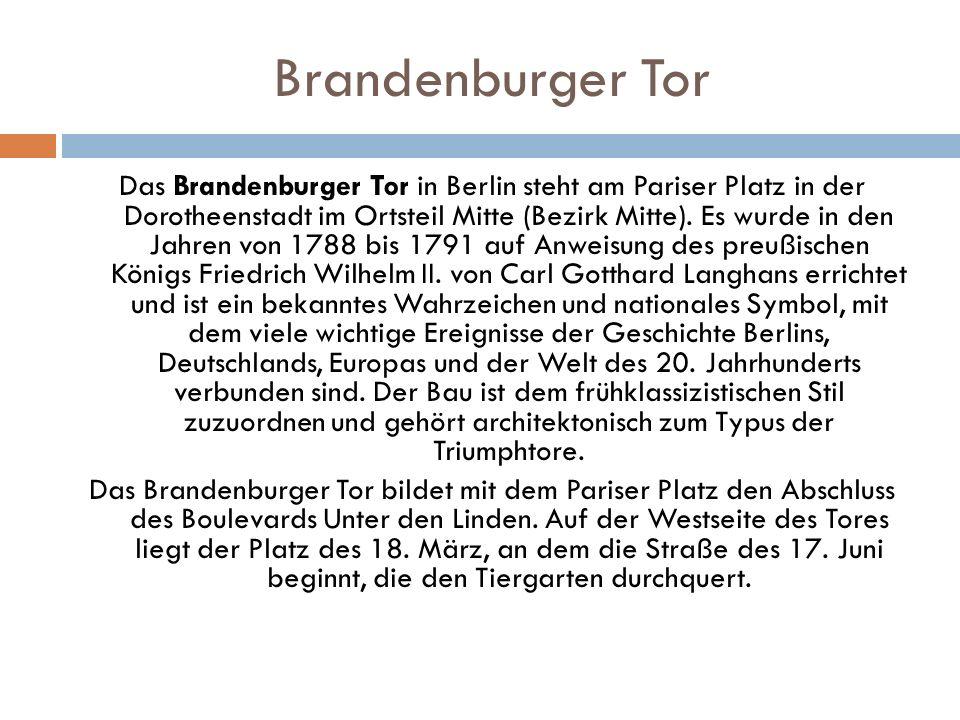 Brandenburger Tor Das Brandenburger Tor in Berlin steht am Pariser Platz in der Dorotheenstadt im Ortsteil Mitte (Bezirk Mitte). Es wurde in den Jahre
