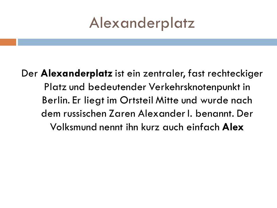 Alexanderplatz Der Alexanderplatz ist ein zentraler, fast rechteckiger Platz und bedeutender Verkehrsknotenpunkt in Berlin. Er liegt im Ortsteil Mitte