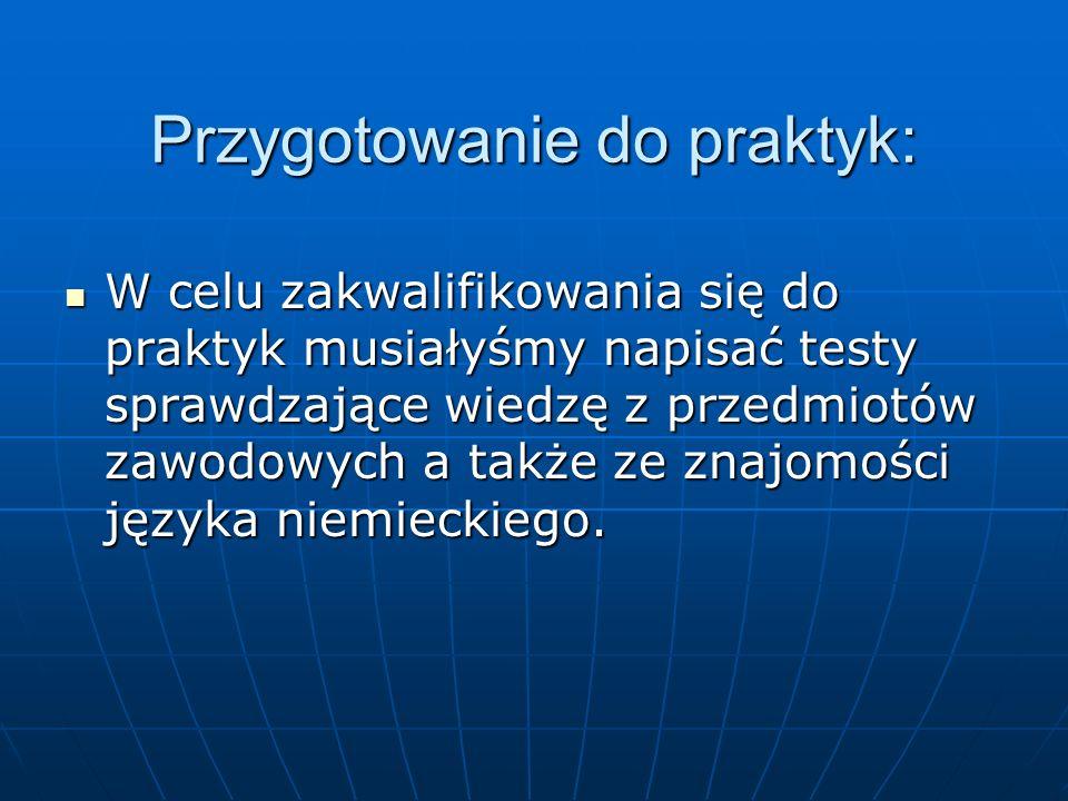 Przygotowanie do praktyk: W celu zakwalifikowania się do praktyk musiałyśmy napisać testy sprawdzające wiedzę z przedmiotów zawodowych a także ze znajomości języka niemieckiego.