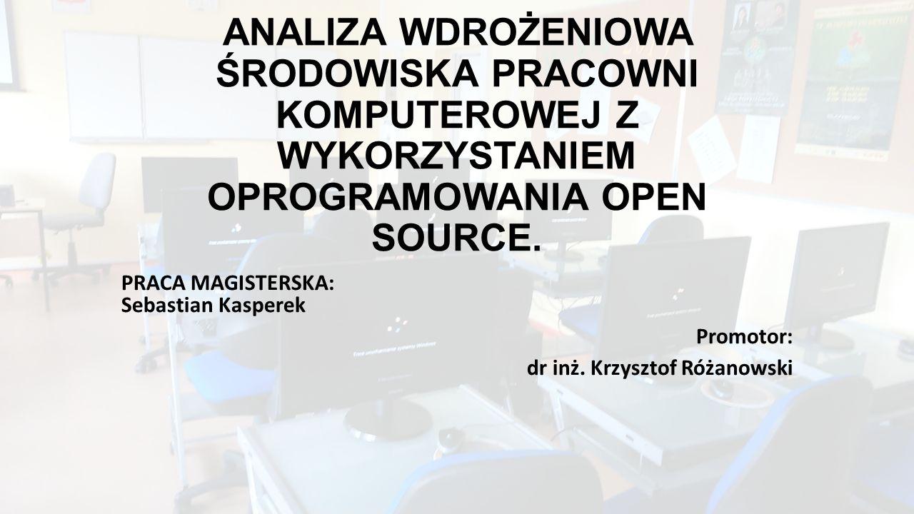 ANALIZA WDROŻENIOWA ŚRODOWISKA PRACOWNI KOMPUTEROWEJ Z WYKORZYSTANIEM OPROGRAMOWANIA OPEN SOURCE. PRACA MAGISTERSKA: Sebastian Kasperek Promotor: dr i