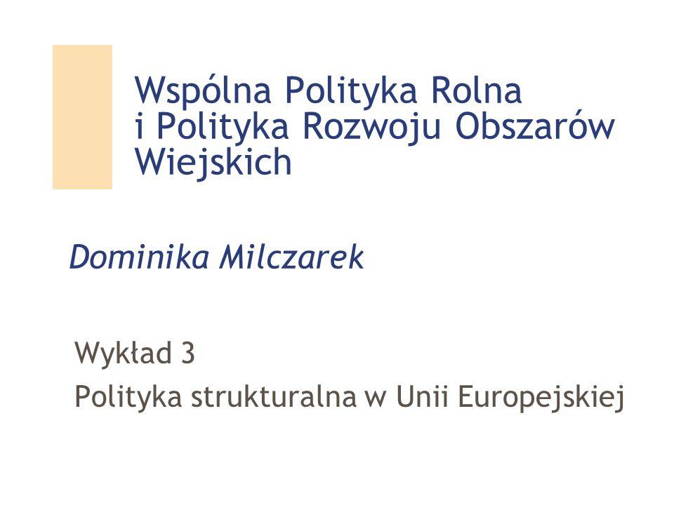 Wspólna Polityka Rolna i Polityka Rozwoju Obszarów Wiejskich Wykład 3 Polityka strukturalna w Unii Europejskiej Dominika Milczarek