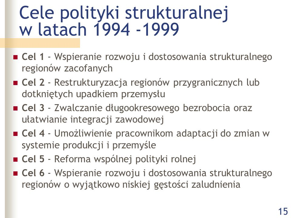 15 Cele polityki strukturalnej w latach 1994 -1999 Cel 1 - Wspieranie rozwoju i dostosowania strukturalnego regionów zacofanych Cel 2 - Restrukturyzacja regionów przygranicznych lub dotkniętych upadkiem przemysłu Cel 3 - Zwalczanie długookresowego bezrobocia oraz ułatwianie integracji zawodowej Cel 4 - Umożliwienie pracownikom adaptacji do zmian w systemie produkcji i przemyśle Cel 5 - Reforma wspólnej polityki rolnej Cel 6 - Wspieranie rozwoju i dostosowania strukturalnego regionów o wyjątkowo niskiej gęstości zaludnienia
