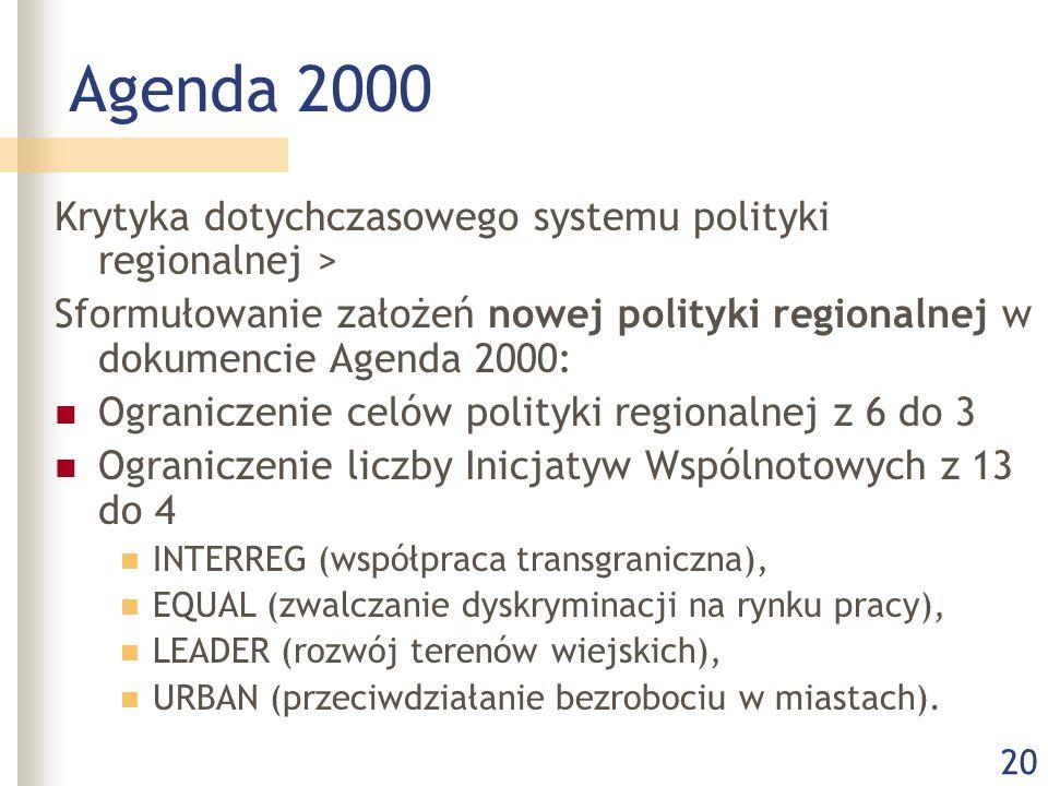 20 Agenda 2000 Krytyka dotychczasowego systemu polityki regionalnej > Sformułowanie założeń nowej polityki regionalnej w dokumencie Agenda 2000: Ograniczenie celów polityki regionalnej z 6 do 3 Ograniczenie liczby Inicjatyw Wspólnotowych z 13 do 4 INTERREG (współpraca transgraniczna), EQUAL (zwalczanie dyskryminacji na rynku pracy), LEADER (rozwój terenów wiejskich), URBAN (przeciwdziałanie bezrobociu w miastach).