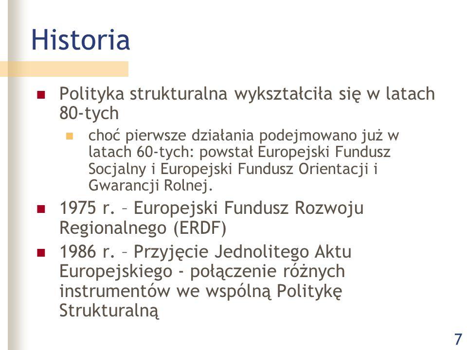 7 Historia Polityka strukturalna wykształciła się w latach 80-tych choć pierwsze działania podejmowano już w latach 60-tych: powstał Europejski Fundusz Socjalny i Europejski Fundusz Orientacji i Gwarancji Rolnej.