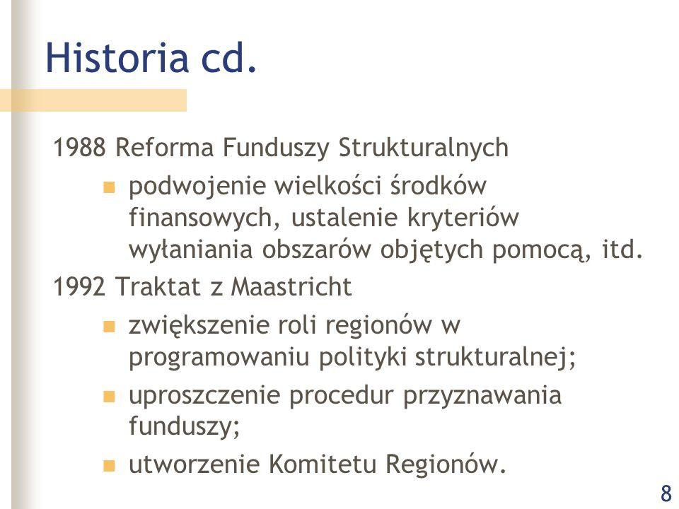 8 Historia cd. 1988 Reforma Funduszy Strukturalnych podwojenie wielkości środków finansowych, ustalenie kryteriów wyłaniania obszarów objętych pomocą,