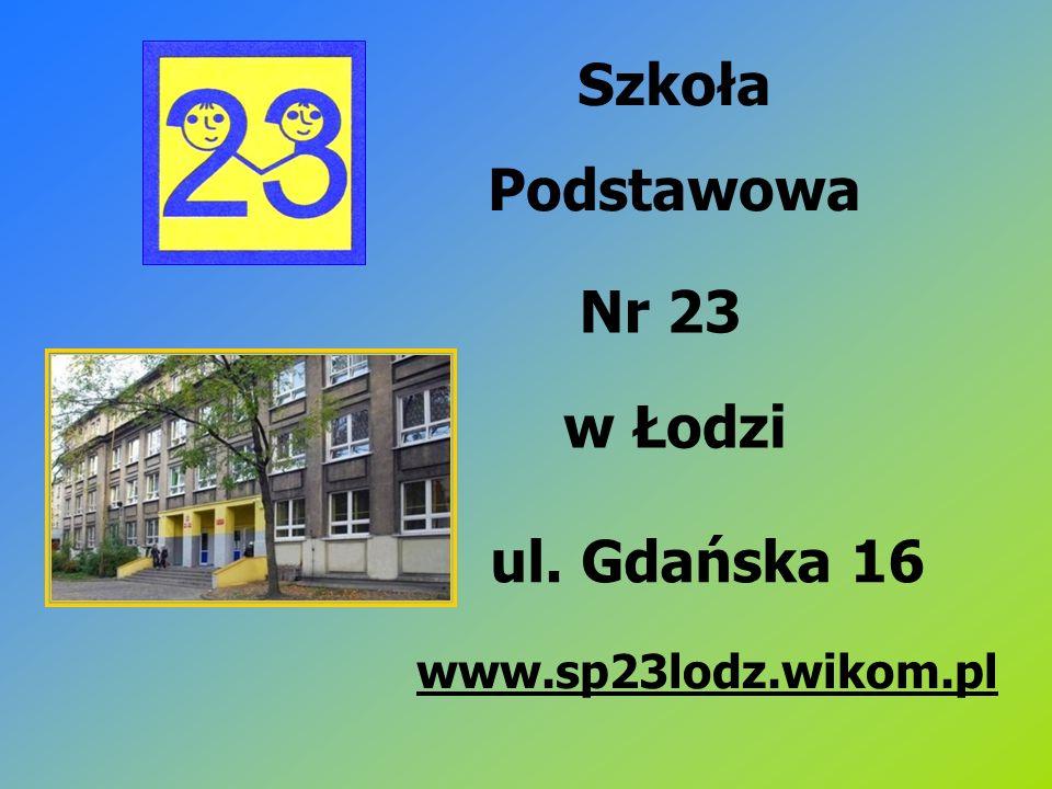 Szkoła Podstawowa Nr 23 w Łodzi ul. Gdańska 16 www.sp23lodz.wikom.pl