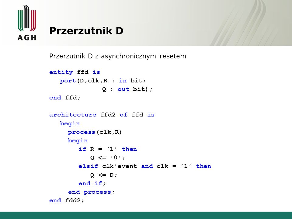 Przerzutnik D Przerzutnik D z asynchronicznym resetem entity ffd is port(D,clk,R : in bit; Q : out bit); end ffd; architecture ffd2 of ffd is begin process(clk,R) begin if R = ′1′ then Q <= ′0′; elsif clk′event and clk = ′1′ then Q <= D; end if; end process; end fdd2;