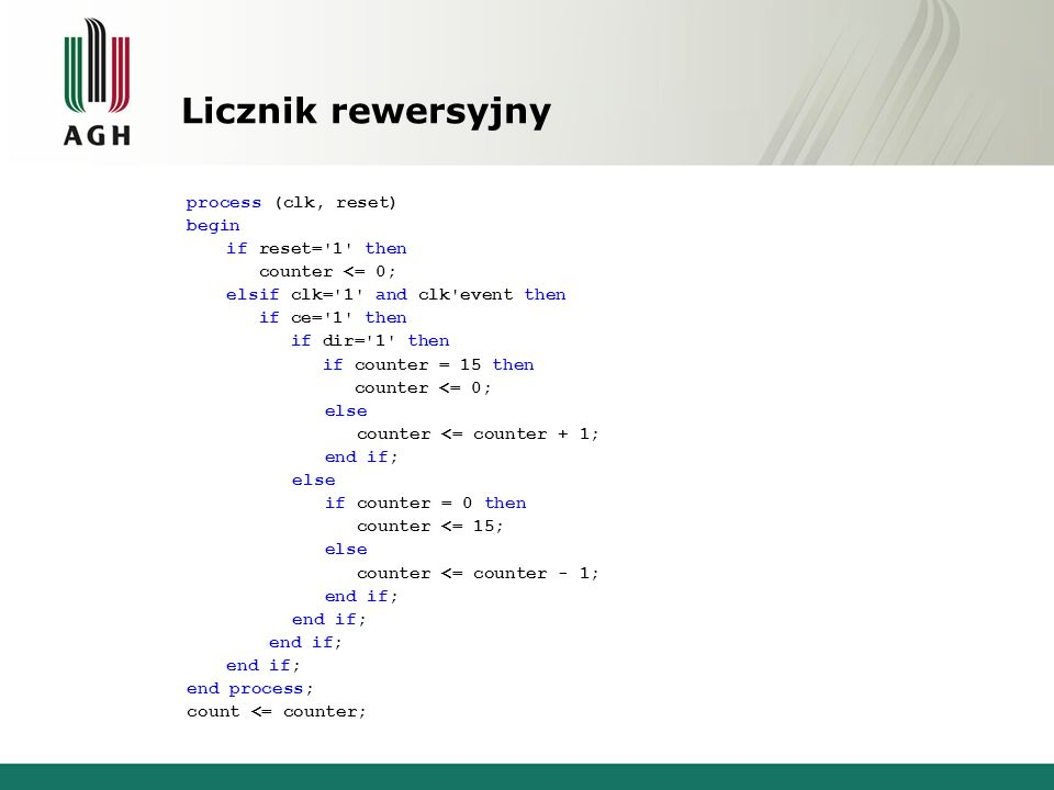Licznik rewersyjny process (clk, reset) begin if reset= 1 then counter <= 0; elsif clk= 1 and clk event then if ce= 1 then if dir= 1 then if counter = 15 then counter <= 0; else counter <= counter + 1; end if; else if counter = 0 then counter <= 15; else counter <= counter - 1; end if; end process; count <= counter;