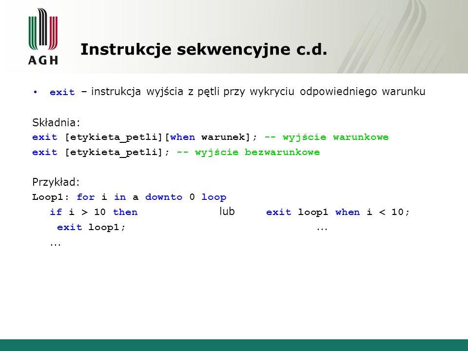 Instrukcje sekwencyjne c.d. exit – instrukcja wyjścia z pętli przy wykryciu odpowiedniego warunku Składnia: exit [etykieta_petli][when warunek]; -- wy